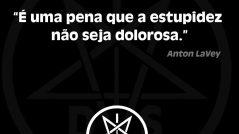 É uma pena que a estupidez não seja dolorosa. Anton LaVey