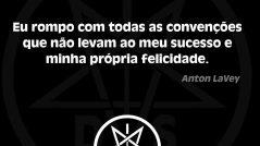Eu rompo com todas as convenções que não levam ao meu sucesso e minha própria felicidade. Anton LaVey